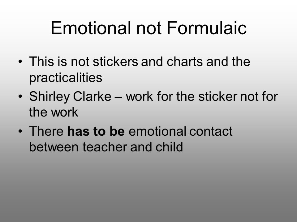 Emotional not Formulaic This is not stickers and charts and the practicalities Shirley Clarke – work for the sticker not for the work There has to be emotional contact between teacher and child