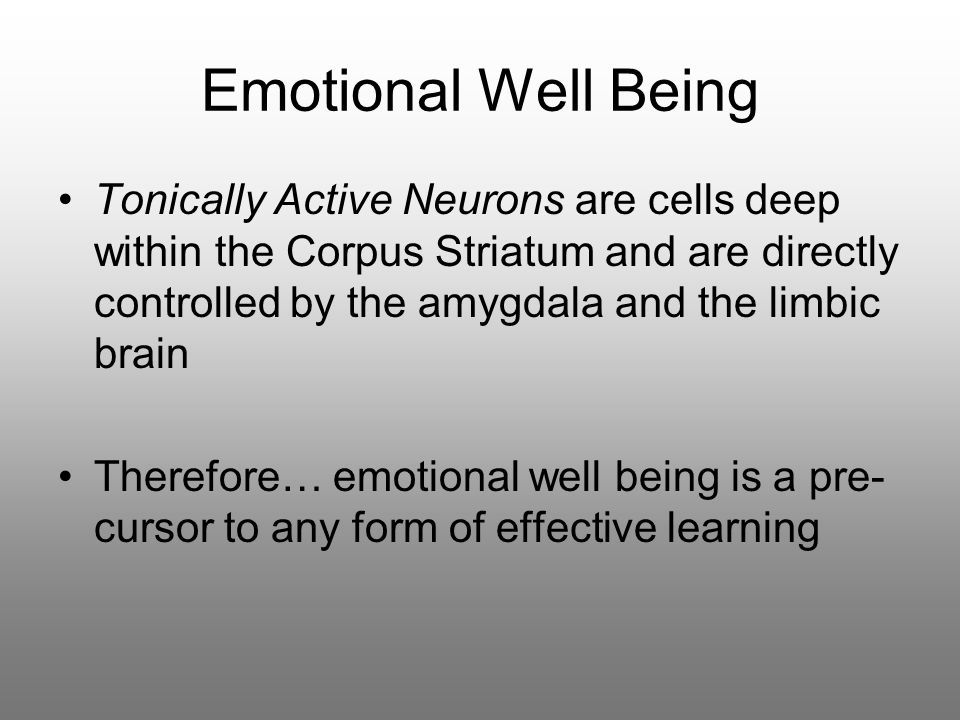 Emotional Well Being Tonically Active Neurons are cells deep within the Corpus Striatum and are directly controlled by the amygdala and the limbic brain Therefore… emotional well being is a pre- cursor to any form of effective learning