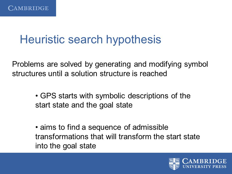 Heuristic search hypothesis Problems are solved by generating and modifying symbol structures until a solution structure is reached GPS starts with sy