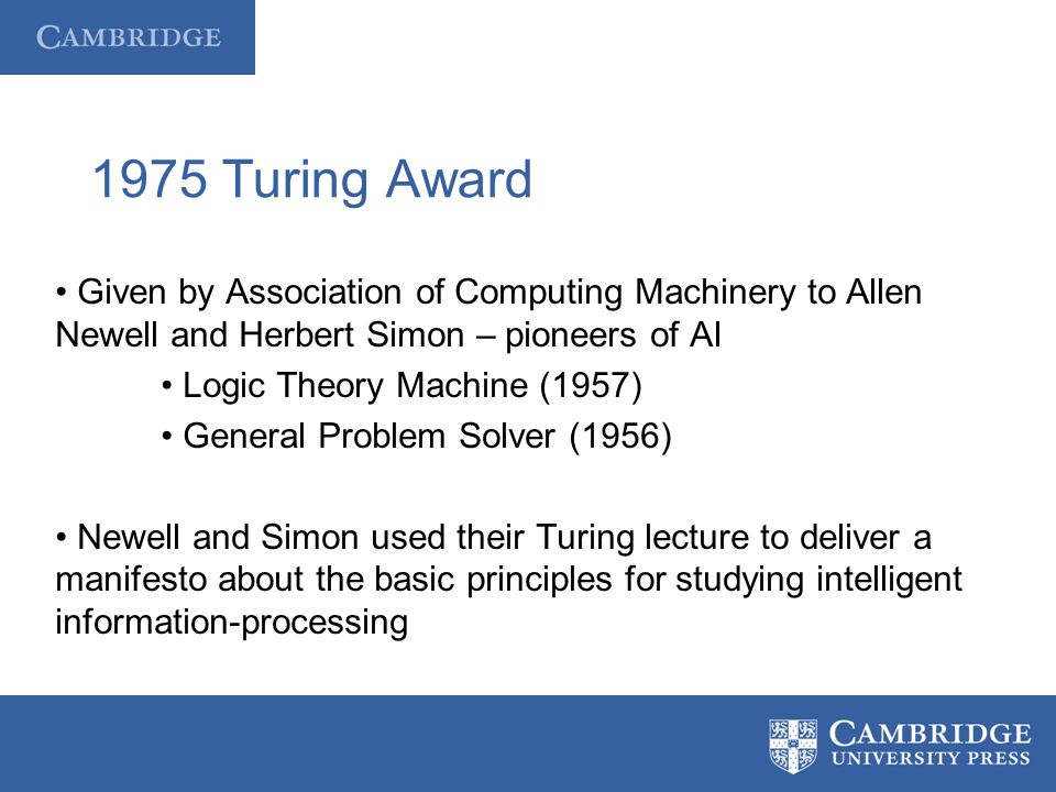 1975 Turing Award Given by Association of Computing Machinery to Allen Newell and Herbert Simon – pioneers of AI Logic Theory Machine (1957) General P