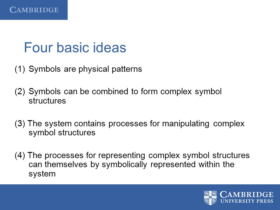 Four basic ideas (1)Symbols are physical patterns (2)Symbols can be combined to form complex symbol structures (3) The system contains processes for m