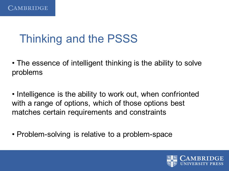 Thinking and the PSSS The essence of intelligent thinking is the ability to solve problems Intelligence is the ability to work out, when confrionted w