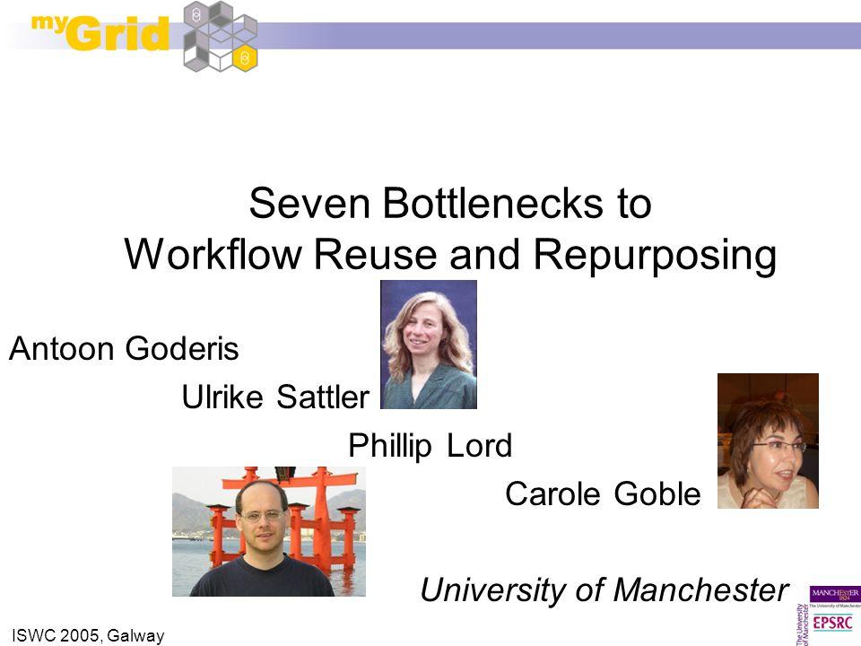 ISWC 2005, Galway Seven Bottlenecks to Workflow Reuse and Repurposing Antoon Goderis Ulrike Sattler Phillip Lord Carole Goble University of Manchester