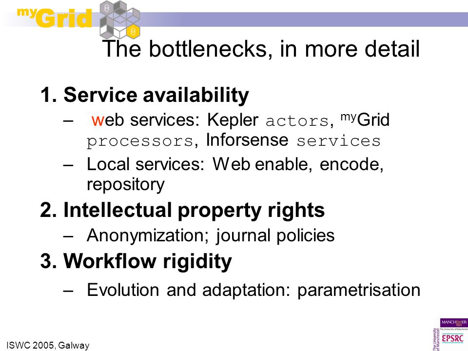 ISWC 2005, Galway The bottlenecks, in more detail 1.Service availability – web services: Kepler actors, my Grid processors, Inforsense services –Local
