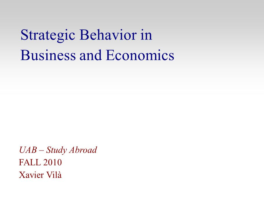 Strategic Behavior in Business and Economics UAB – Study Abroad FALL 2010 Xavier Vilà