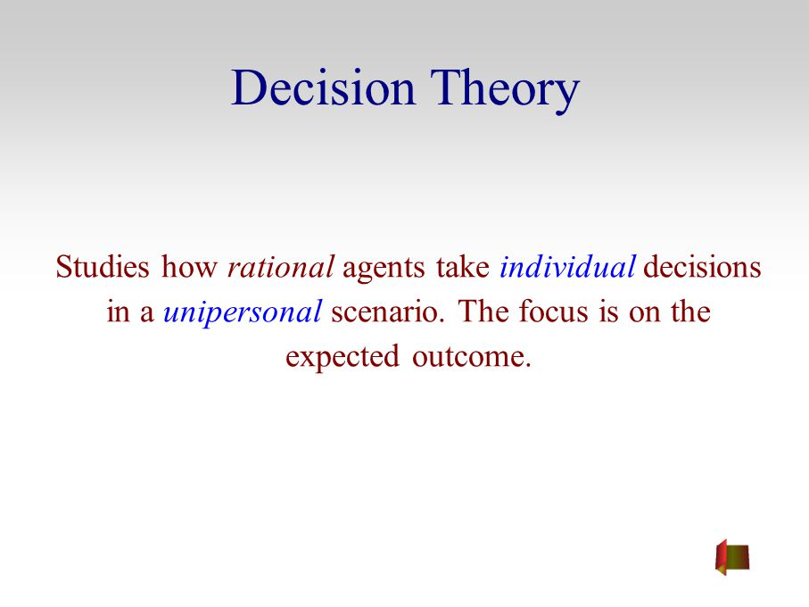 Decision Theory Studies how rational agents take individual decisions in a unipersonal scenario.
