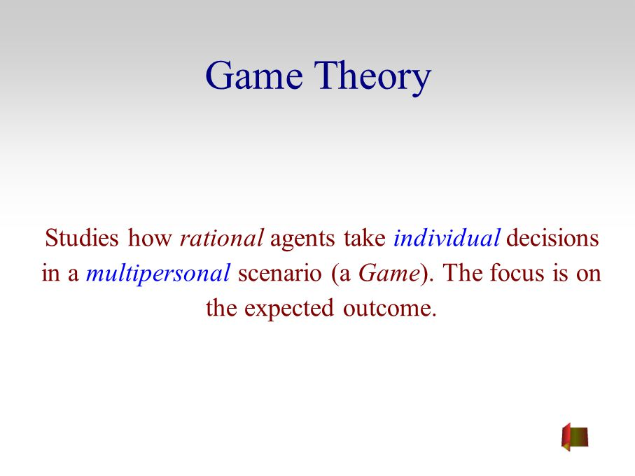Game Theory Studies how rational agents take individual decisions in a multipersonal scenario (a Game). The focus is on the expected outcome.