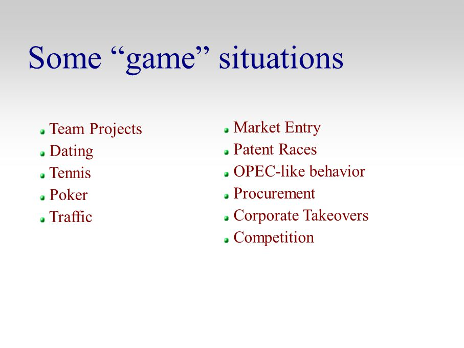 "Some ""game"" situations Team Projects Dating Tennis Poker Traffic Market Entry Patent Races OPEC-like behavior Procurement Corporate Takeovers Competit"