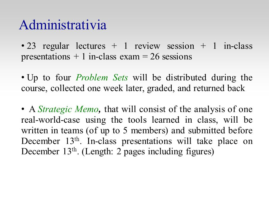 Administrativia 23 regular lectures + 1 review session + 1 in-class presentations + 1 in-class exam = 26 sessions Up to four Problem Sets will be distributed during the course, collected one week later, graded, and returned back A Strategic Memo, that will consist of the analysis of one real-world-case using the tools learned in class, will be written in teams (of up to 5 members) and submitted before December 13 th.