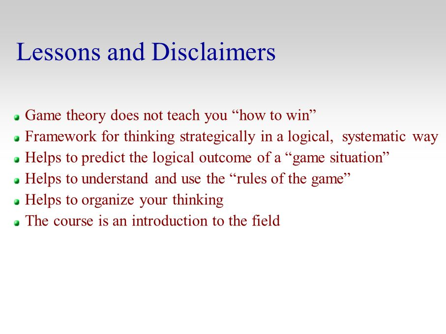"Lessons and Disclaimers Game theory does not teach you ""how to win"" Framework for thinking strategically in a logical, systematic way Helps to predict"