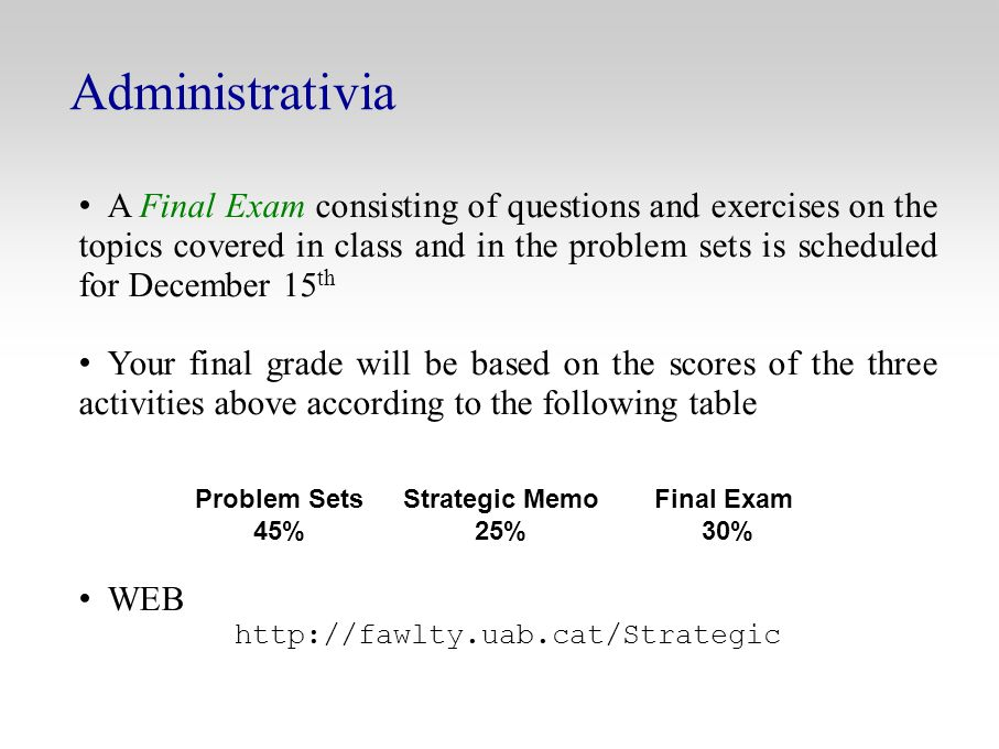 Administrativia A Final Exam consisting of questions and exercises on the topics covered in class and in the problem sets is scheduled for December 15 th Your final grade will be based on the scores of the three activities above according to the following table WEB http://fawlty.uab.cat/Strategic Problem Sets 45% Strategic Memo 25% Final Exam 30%