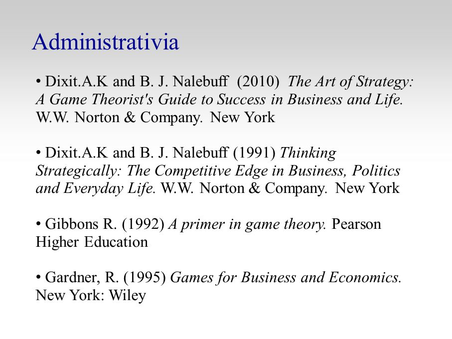 Administrativia Dixit.A.K and B. J. Nalebuff (2010) The Art of Strategy: A Game Theorist's Guide to Success in Business and Life. W.W. Norton & Compan
