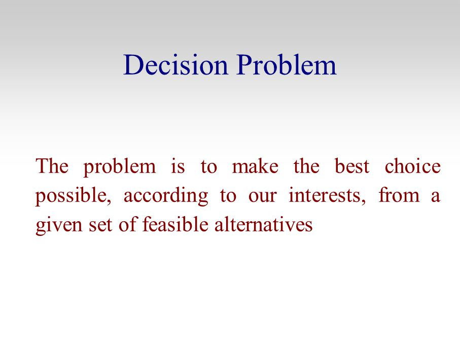 Decision Problem The problem is to make the best choice possible, according to our interests, from a given set of feasible alternatives