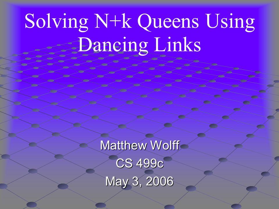 Solving N+k Queens Using Dancing Links Matthew Wolff CS 499c May 3, 2006