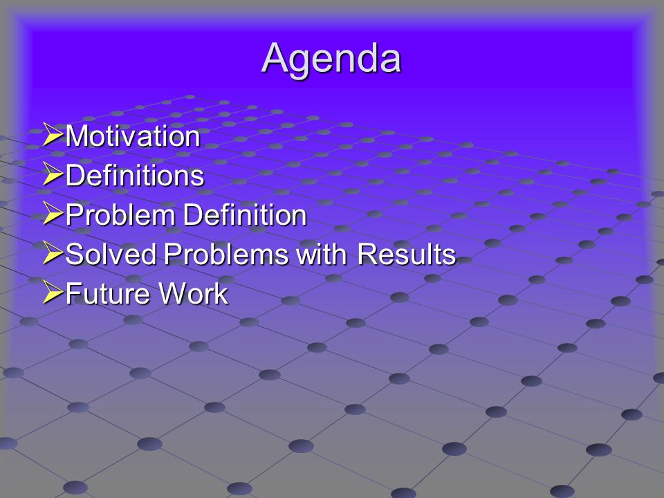 Agenda  Motivation  Definitions  Problem Definition  Solved Problems with Results  Future Work
