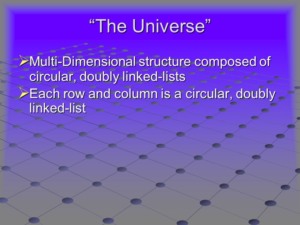 The Universe  Multi-Dimensional structure composed of circular, doubly linked-lists  Each row and column is a circular, doubly linked-list