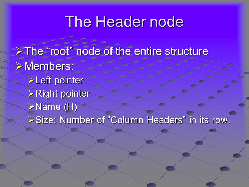 The Header node  The root node of the entire structure  Members:  Left pointer  Right pointer  Name (H)  Size: Number of Column Headers in its row.
