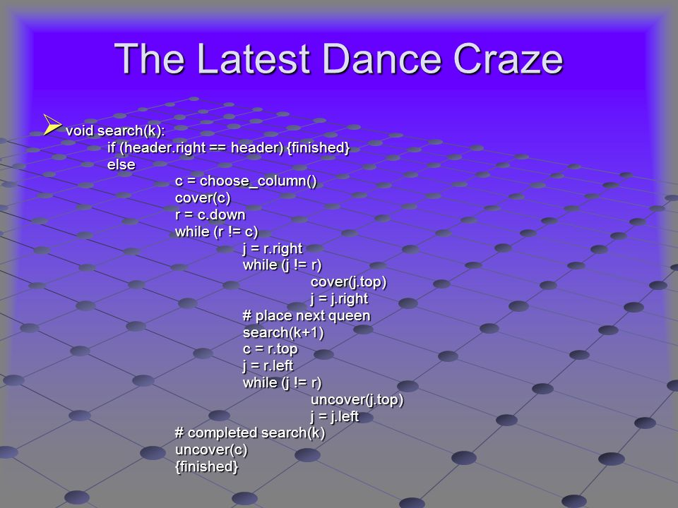 The Latest Dance Craze  void search(k): if (header.right == header) {finished} else c = choose_column() cover(c) r = c.down while (r != c) j = r.right while (j != r) cover(j.top) j = j.right # place next queen search(k+1) c = r.top j = r.left while (j != r) uncover(j.top) j = j.left # completed search(k) uncover(c) {finished}