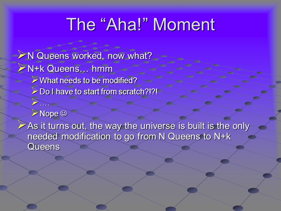 The Aha! Moment  N Queens worked, now what.  N+k Queens… hmm  What needs to be modified.