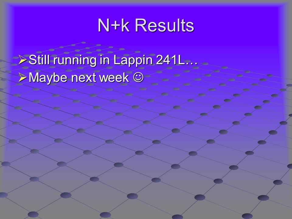 N+k Results  Still running in Lappin 241L…  Maybe next week  Maybe next week