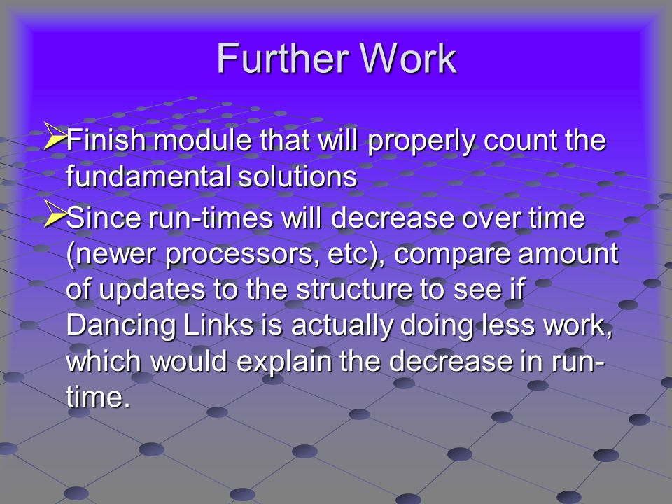 Further Work  Finish module that will properly count the fundamental solutions  Since run-times will decrease over time (newer processors, etc), compare amount of updates to the structure to see if Dancing Links is actually doing less work, which would explain the decrease in run- time.