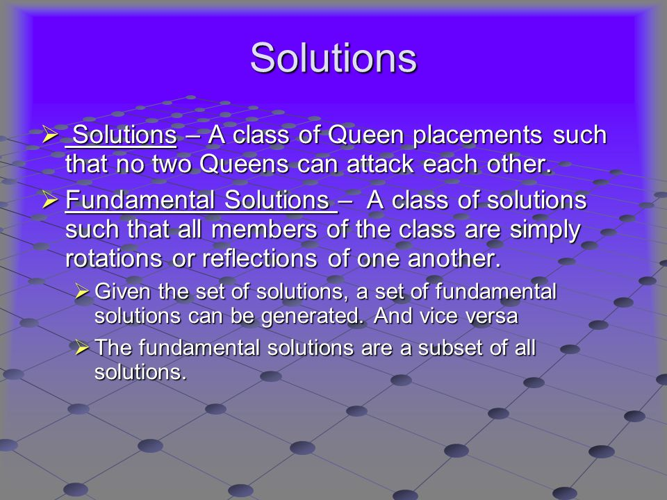 Solutions  Solutions – A class of Queen placements such that no two Queens can attack each other.