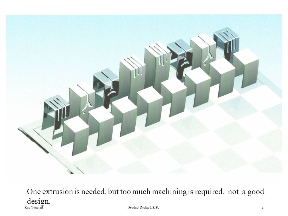 Ken YoussefiProduct Design I, SJSU 5 One extrusion with a lot of machining (cutting), not acceptable