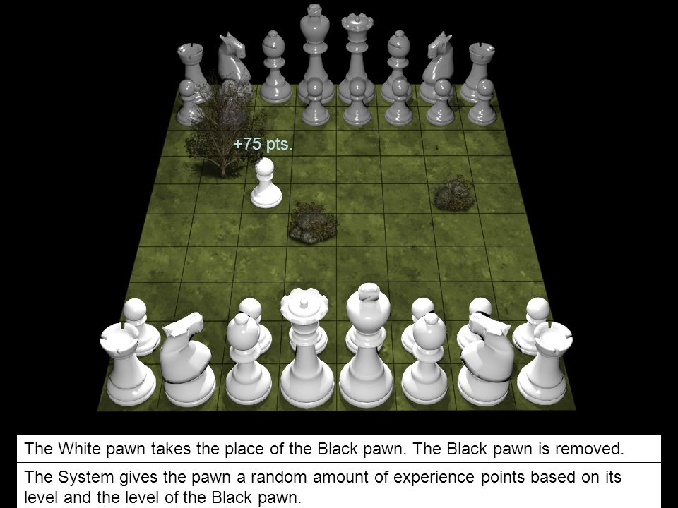 The White pawn takes the place of the Black pawn. The Black pawn is removed. The System gives the pawn a random amount of experience points based on i