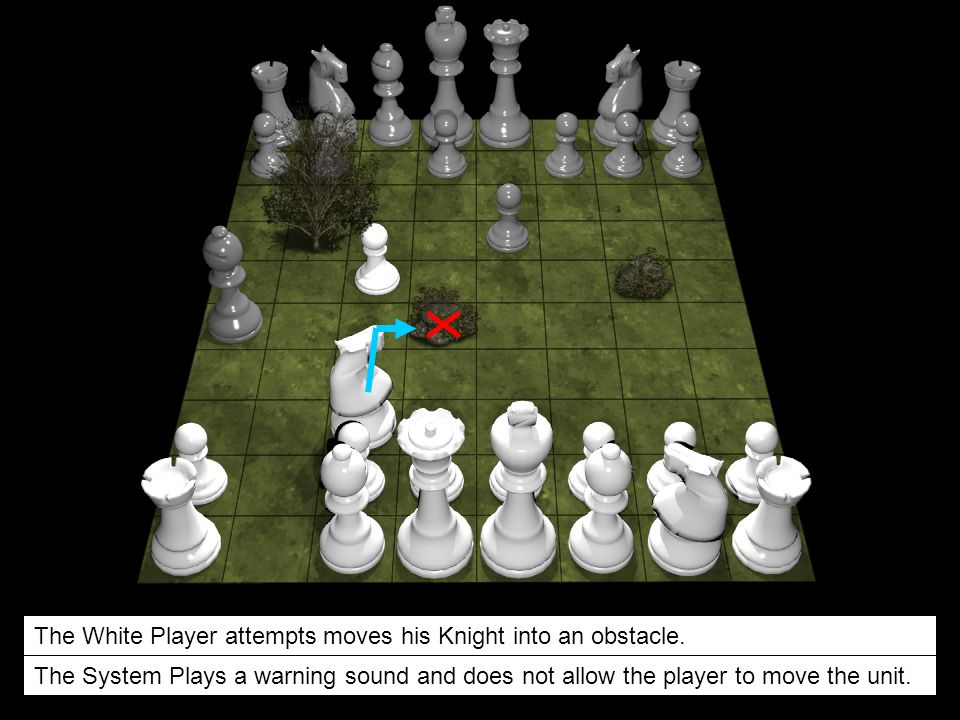 The White Player attempts moves his Knight into an obstacle. The System Plays a warning sound and does not allow the player to move the unit.