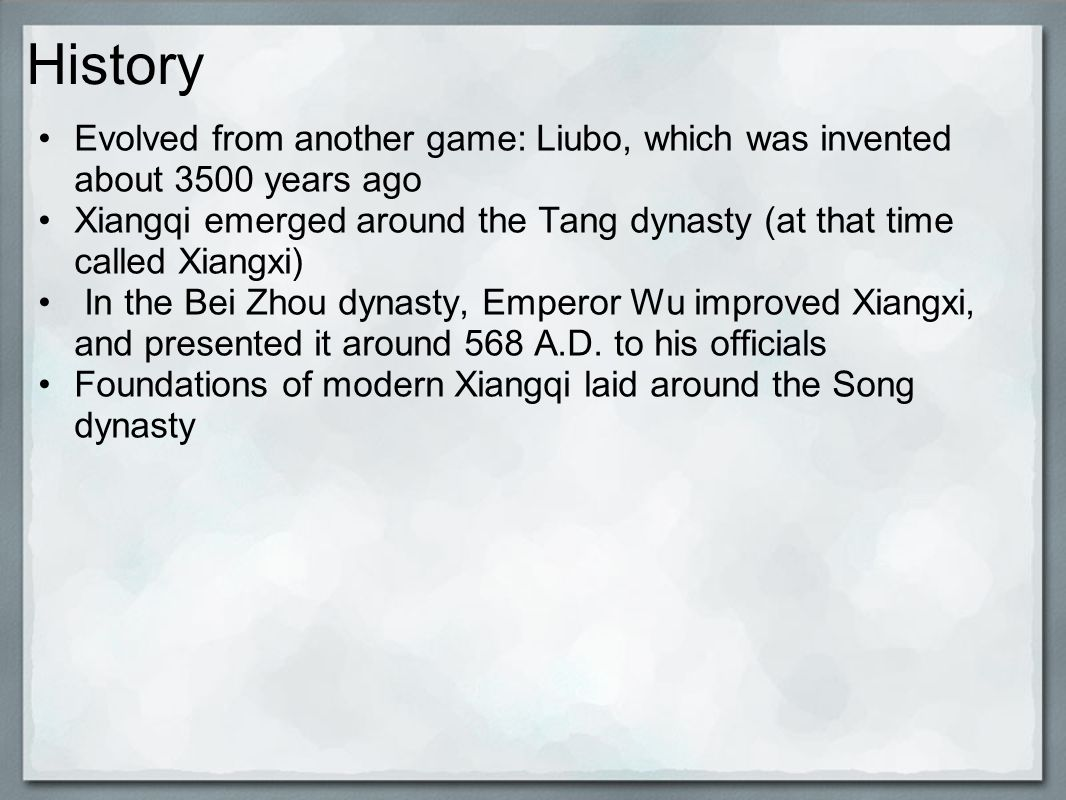 History Evolved from another game: Liubo, which was invented about 3500 years ago Xiangqi emerged around the Tang dynasty (at that time called Xiangxi) In the Bei Zhou dynasty, Emperor Wu improved Xiangxi, and presented it around 568 A.D.