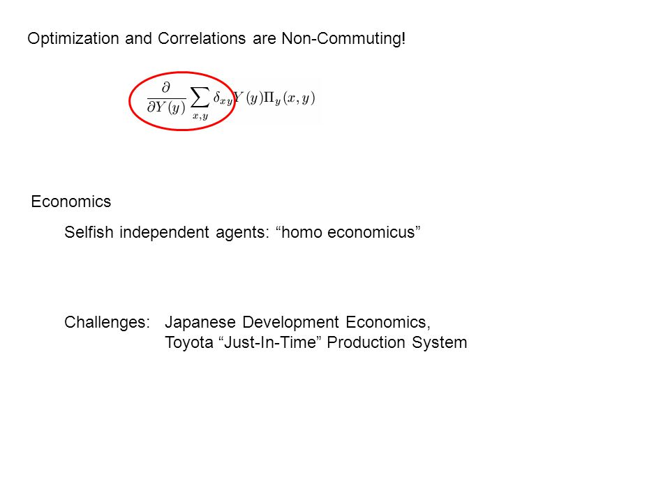 "Optimization and Correlations are Non-Commuting! Economics Selfish independent agents: ""homo economicus"" Challenges: Japanese Development Economics, T"