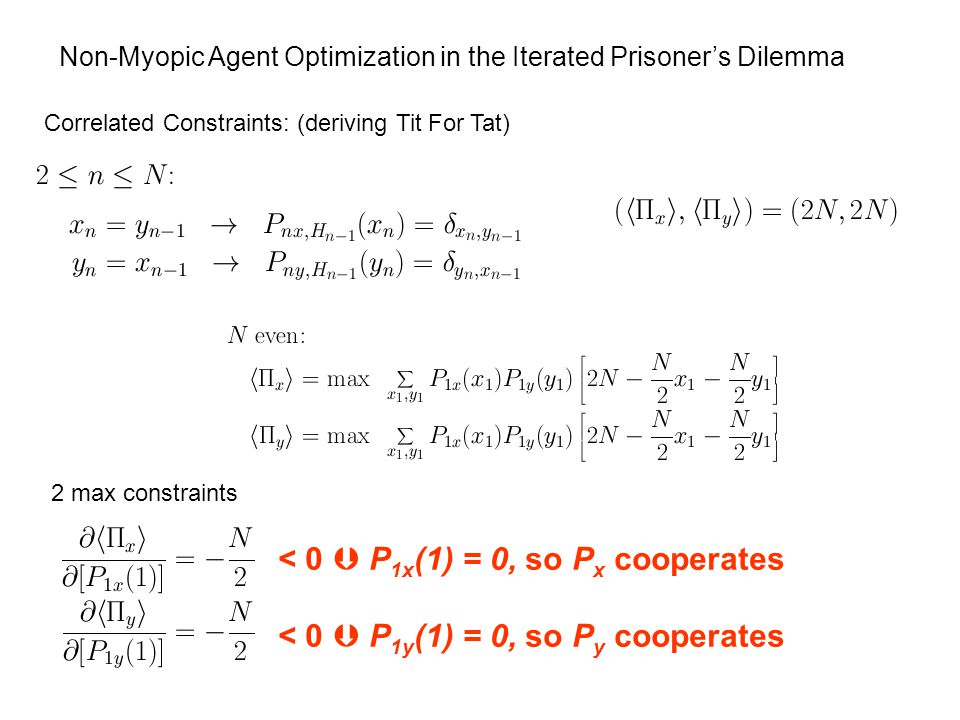 Non-Myopic Agent Optimization in the Iterated Prisoner's Dilemma Correlated Constraints: (deriving Tit For Tat) < 0  P 1x (1) = 0, so P x cooperates < 0  P 1y (1) = 0, so P y cooperates 2 max constraints