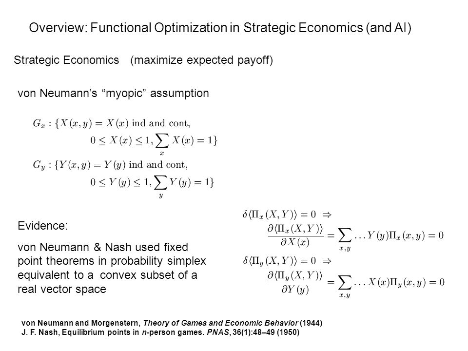 von Neumann's myopic assumption Overview: Functional Optimization in Strategic Economics (and AI) Strategic Economics (maximize expected payoff) Evidence: von Neumann & Nash used fixed point theorems in probability simplex equivalent to a convex subset of a real vector space von Neumann and Morgenstern, Theory of Games and Economic Behavior (1944) J.
