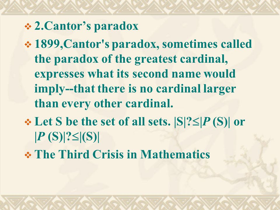  2.Cantor's paradox  1899,Cantor s paradox, sometimes called the paradox of the greatest cardinal, expresses what its second name would imply--that there is no cardinal larger than every other cardinal.