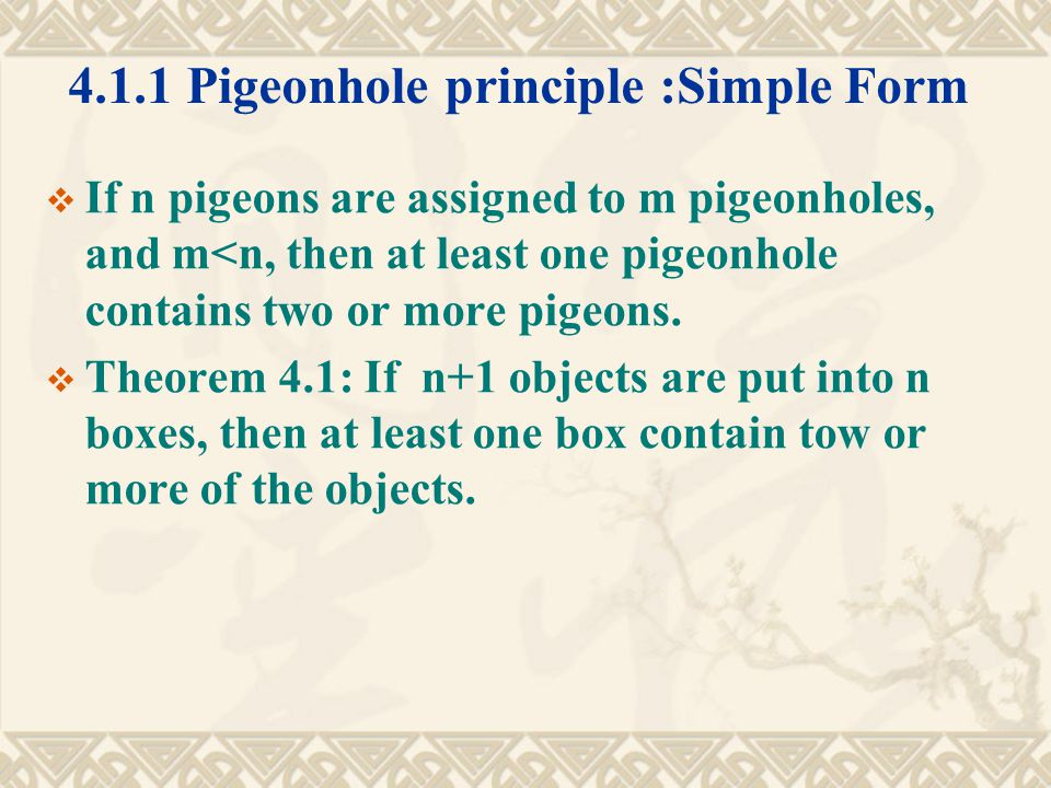 4.1.1 Pigeonhole principle :Simple Form  If n pigeons are assigned to m pigeonholes, and m<n, then at least one pigeonhole contains two or more pigeons.