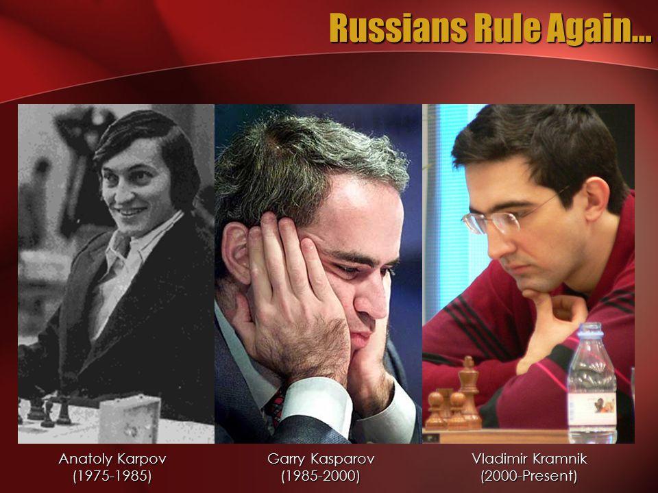 Russians Rule Again… Anatoly Karpov (1975-1985) Garry Kasparov (1985-2000) Vladimir Kramnik (2000-Present)