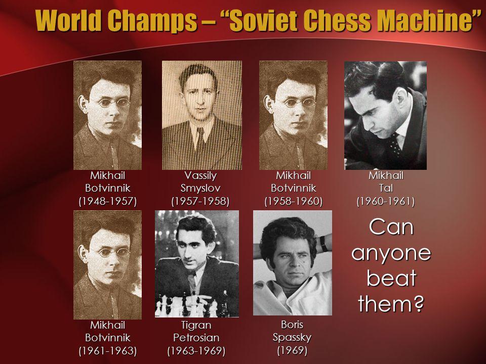 World Champs – Soviet Chess Machine Mikhail Botvinnik (1948-1957) Vassily Smyslov (1957-1958) Mikhail Botvinnik (1958-1960) Mikhail Tal (1960-1961) Mikhail Botvinnik (1961-1963) Tigran Petrosian (1963-1969) Boris Spassky (1969) Can anyone beat them