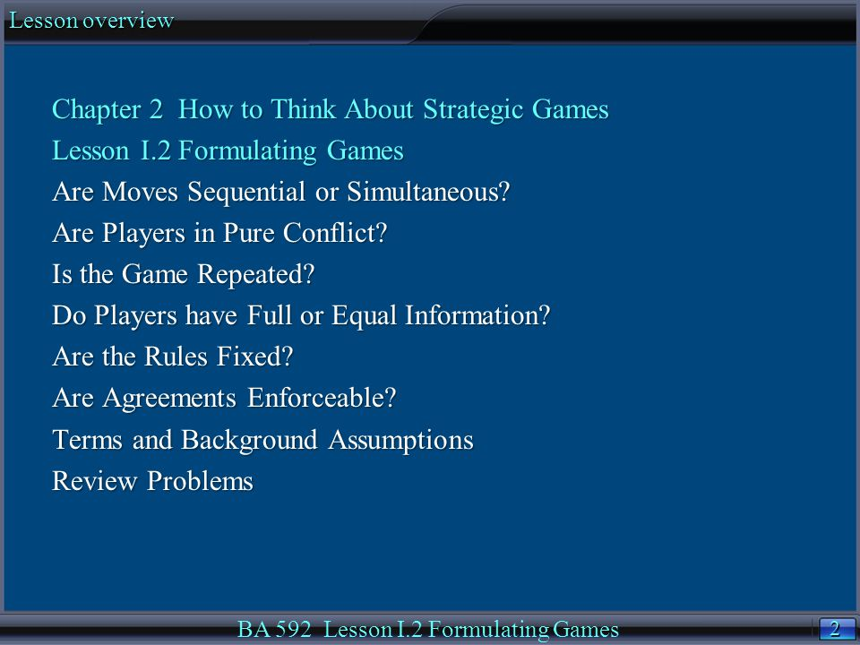 2 2 Lesson overview BA 592 Lesson I.2 Formulating Games Chapter 2 How to Think About Strategic Games Lesson I.2 Formulating Games Are Moves Sequential or Simultaneous.