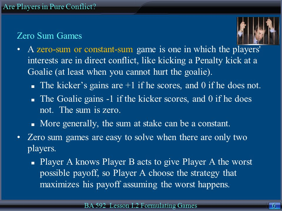 6 6 Zero Sum Games A zero-sum or constant-sum game is one in which the players interests are in direct conflict, like kicking a Penalty kick at a Goalie (at least when you cannot hurt the goalie).