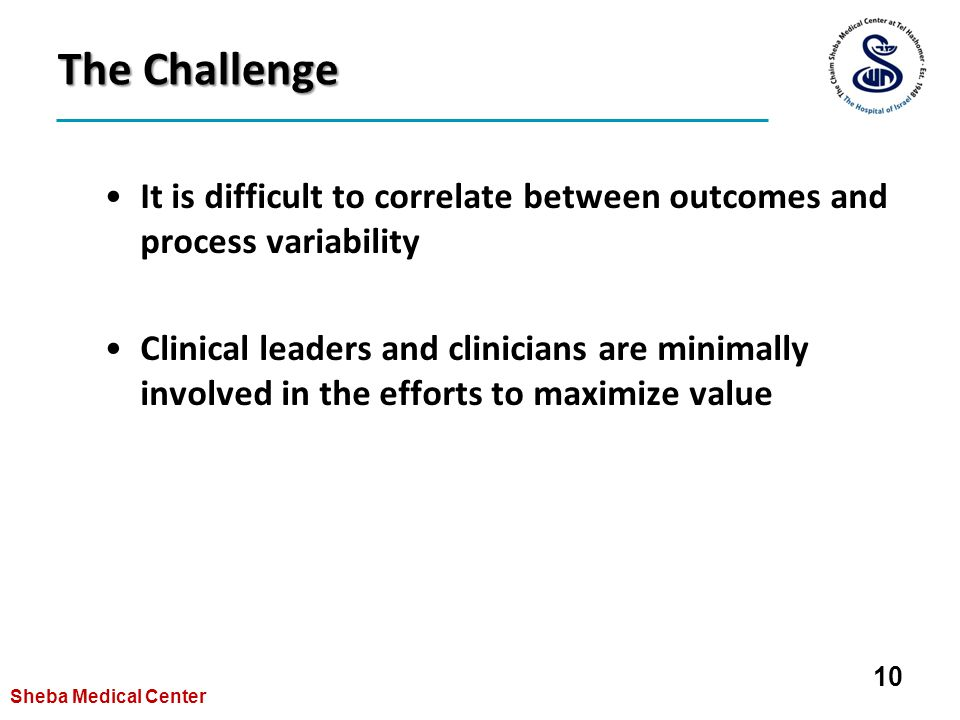 The Challenge It is difficult to correlate between outcomes and process variability Clinical leaders and clinicians are minimally involved in the efforts to maximize value 10 Sheba Medical Center