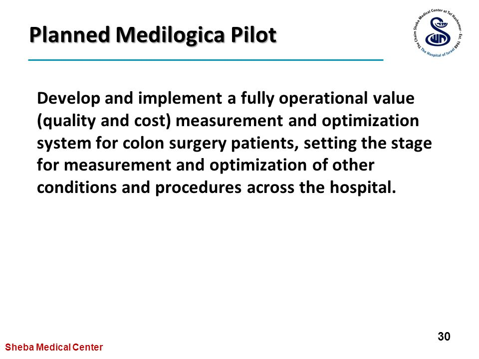 Planned Medilogica Pilot Develop and implement a fully operational value (quality and cost) measurement and optimization system for colon surgery patients, setting the stage for measurement and optimization of other conditions and procedures across the hospital.