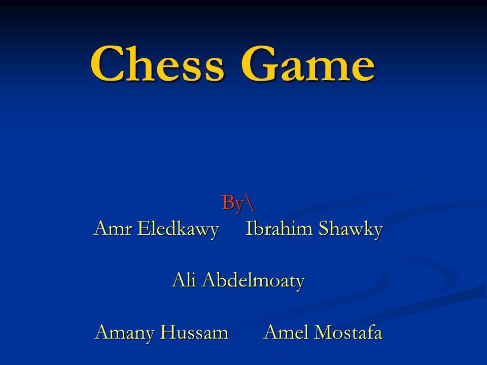 Chess Game By\ Amr Eledkawy Ibrahim Shawky Ali Abdelmoaty Amany Hussam Amel Mostafa