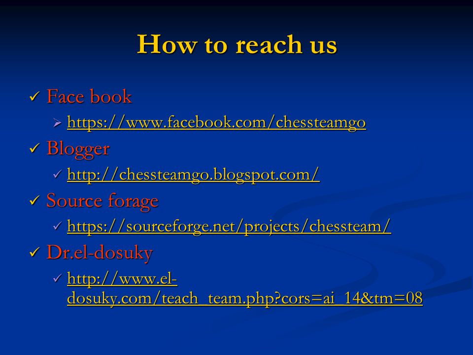 How to reach us Face book Face book  https://www.facebook.com/chessteamgo Blogger Blogger http://chessteamgo.blogspot.com/ http://chessteamgo.blogspot.com/ http://chessteamgo.blogspot.com/ Source forage Source forage https://sourceforge.net/projects/chessteam/ https://sourceforge.net/projects/chessteam/ https://sourceforge.net/projects/chessteam/ Dr.el-dosuky Dr.el-dosuky http://www.el- dosuky.com/teach_team.php?cors=ai_14&tm=08 http://www.el- dosuky.com/teach_team.php?cors=ai_14&tm=08