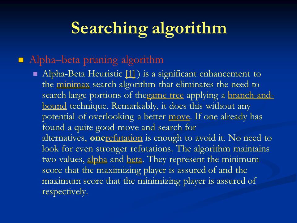 Searching algorithm Alpha–beta pruning algorithm Alpha-Beta Heuristic [1] ) is a significant enhancement to the minimax search algorithm that eliminates the need to search large portions of thegame tree applying a branch-and- bound technique.
