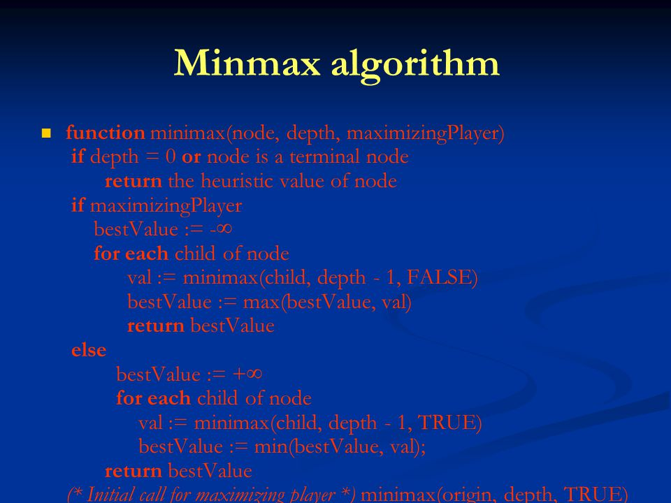 Minmax algorithm function minimax(node, depth, maximizingPlayer) if depth = 0 or node is a terminal node return the heuristic value of node if maximizingPlayer bestValue := -∞ for each child of node val := minimax(child, depth - 1, FALSE) bestValue := max(bestValue, val) return bestValue else bestValue := +∞ for each child of node val := minimax(child, depth - 1, TRUE) bestValue := min(bestValue, val); return bestValue (* Initial call for maximizing player *) minimax(origin, depth, TRUE)