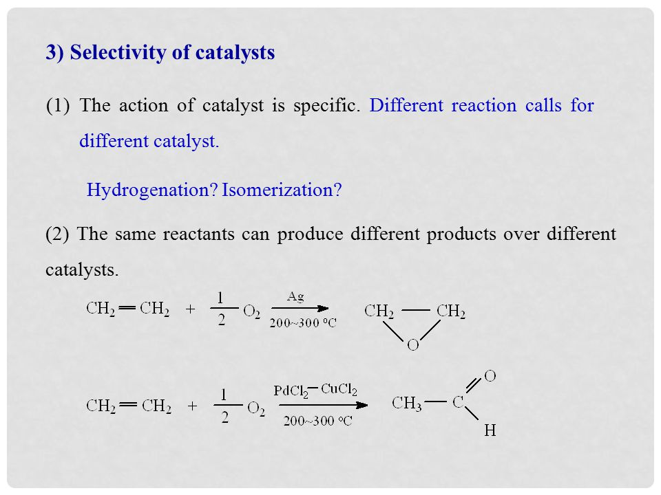 3) Selectivity of catalysts (1)The action of catalyst is specific.