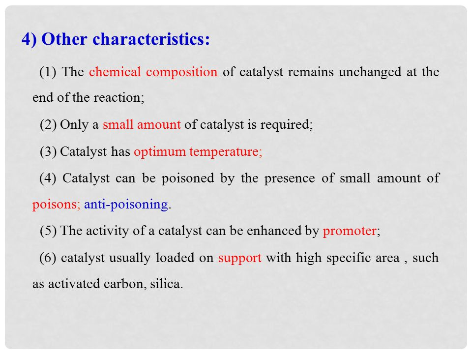 (1) The chemical composition of catalyst remains unchanged at the end of the reaction; (2) Only a small amount of catalyst is required; (3) Catalyst has optimum temperature; (4) Catalyst can be poisoned by the presence of small amount of poisons; anti-poisoning.
