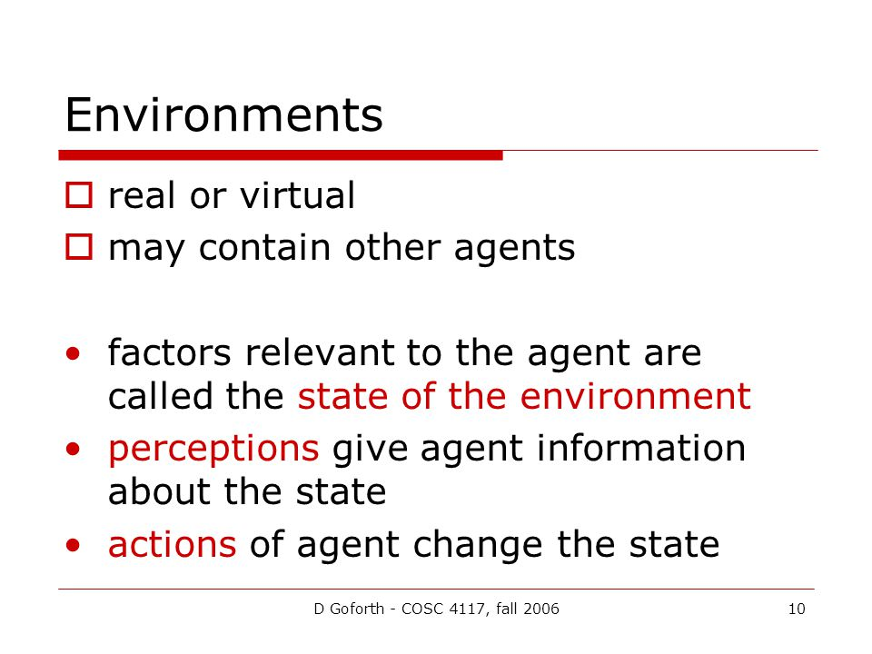 D Goforth - COSC 4117, fall 200610 Environments  real or virtual  may contain other agents factors relevant to the agent are called the state of the