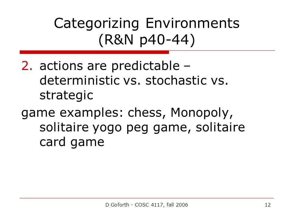 D Goforth - COSC 4117, fall 200612 Categorizing Environments (R&N p40-44) 2.actions are predictable – deterministic vs.