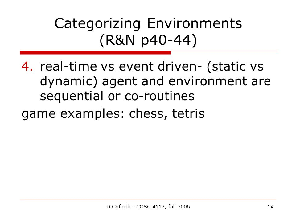 D Goforth - COSC 4117, fall 200614 Categorizing Environments (R&N p40-44) 4.real-time vs event driven- (static vs dynamic) agent and environment are sequential or co-routines game examples: chess, tetris